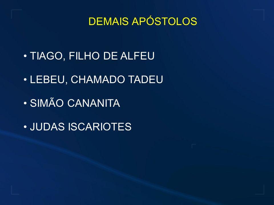 DEMAIS APÓSTOLOS TIAGO, FILHO DE ALFEU LEBEU, CHAMADO TADEU SIMÃO CANANITA JUDAS ISCARIOTES