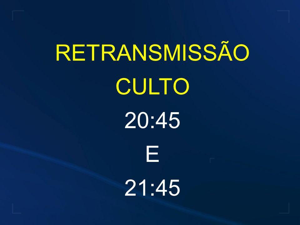 RETRANSMISSÃO CULTO 20:45 E 21:45