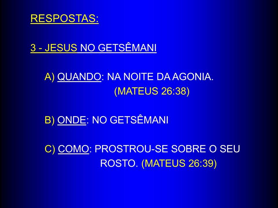 RESPOSTAS: 3 - JESUS NO GETSÊMANI A) QUANDO: NA NOITE DA AGONIA.