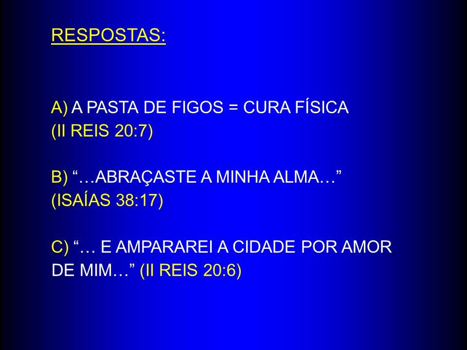 RESPOSTAS: A) A PASTA DE FIGOS = CURA FÍSICA (II REIS 20:7)