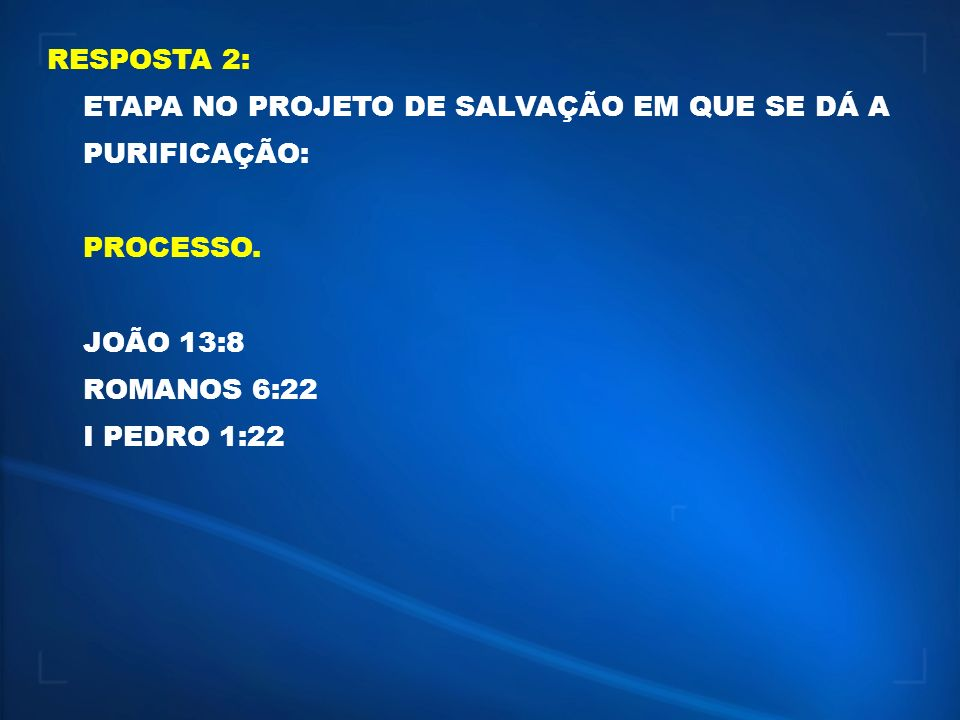 RESPOSTA 2: ETAPA NO PROJETO DE SALVAÇÃO EM QUE SE DÁ A PURIFICAÇÃO: PROCESSO. JOÃO 13:8. ROMANOS 6:22.