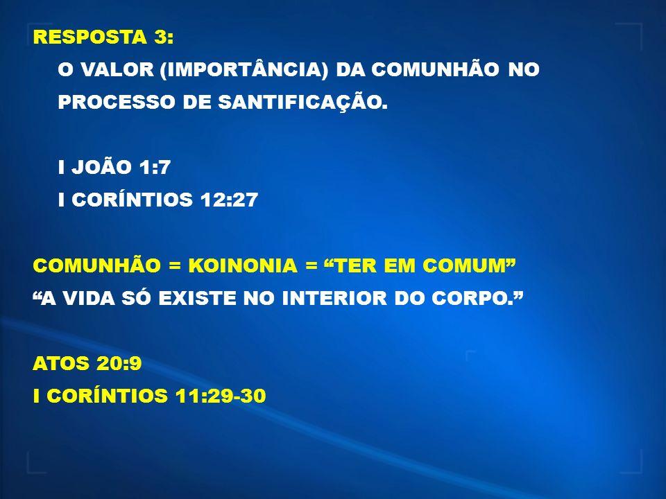 RESPOSTA 3: O VALOR (IMPORTÂNCIA) DA COMUNHÃO NO PROCESSO DE SANTIFICAÇÃO. I JOÃO 1:7. I CORÍNTIOS 12:27.