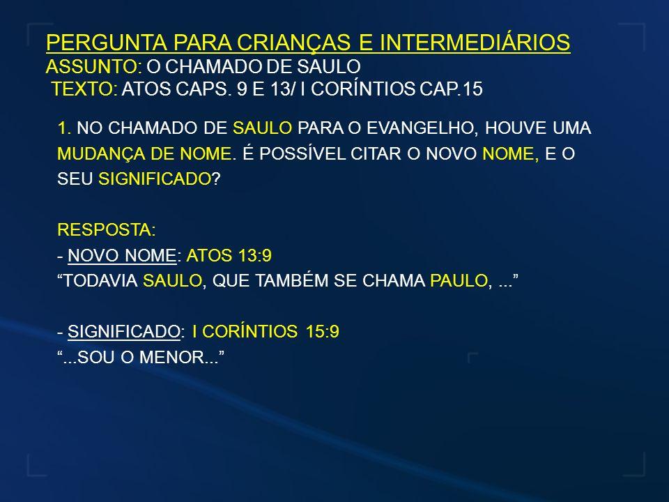 PERGUNTA PARA CRIANÇAS E INTERMEDIÁRIOS ASSUNTO: O CHAMADO DE SAULO TEXTO: ATOS CAPS. 9 E 13/ I CORÍNTIOS CAP.15