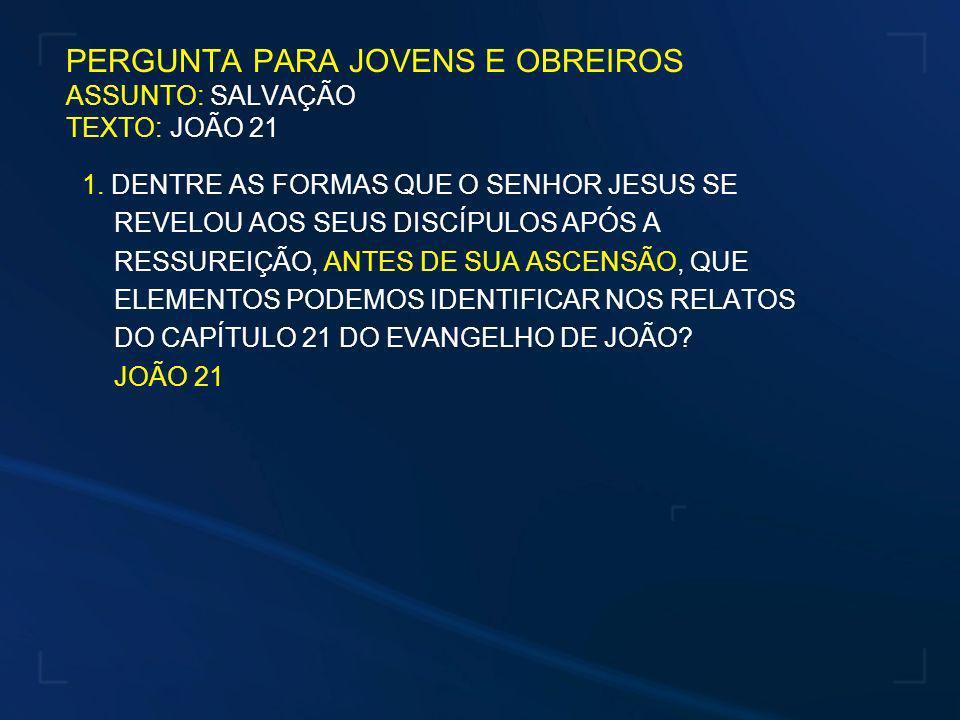 PERGUNTA PARA JOVENS E OBREIROS ASSUNTO: SALVAÇÃO TEXTO: JOÃO 21