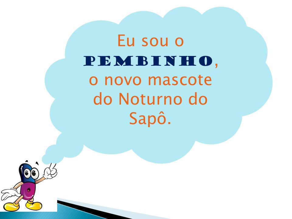 Eu sou o Pembinho,o novo mascote do Noturno do Sapô.