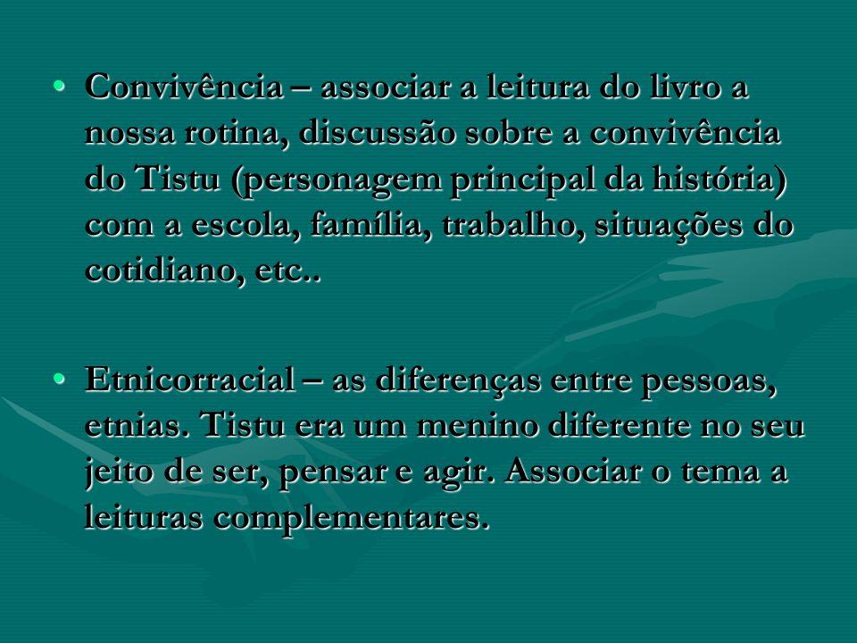 Convivência – associar a leitura do livro a nossa rotina, discussão sobre a convivência do Tistu (personagem principal da história) com a escola, família, trabalho, situações do cotidiano, etc..