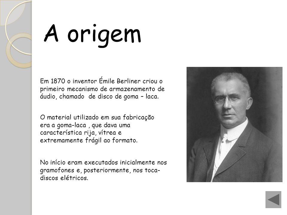 A origem Em 1870 o inventor Émile Berliner criou o primeiro mecanismo de armazenamento de áudio, chamado de disco de goma – laca.