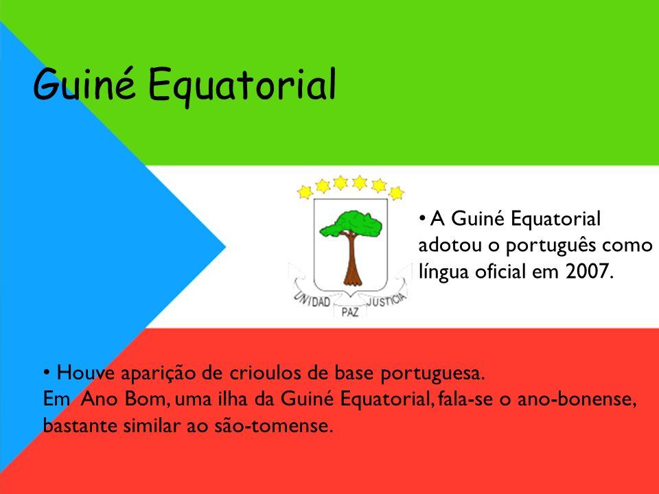 Guiné Equatorial A Guiné Equatorial adotou o português como língua oficial em 2007. Houve aparição de crioulos de base portuguesa.