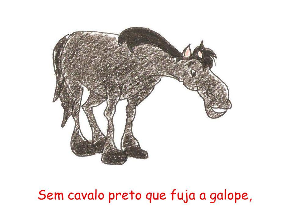 Sem cavalo preto que fuja a galope,