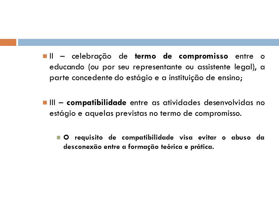 II – celebração de termo de compromisso entre o educando (ou por seu representante ou assistente legal), a parte concedente do estágio e a instituição de ensino;