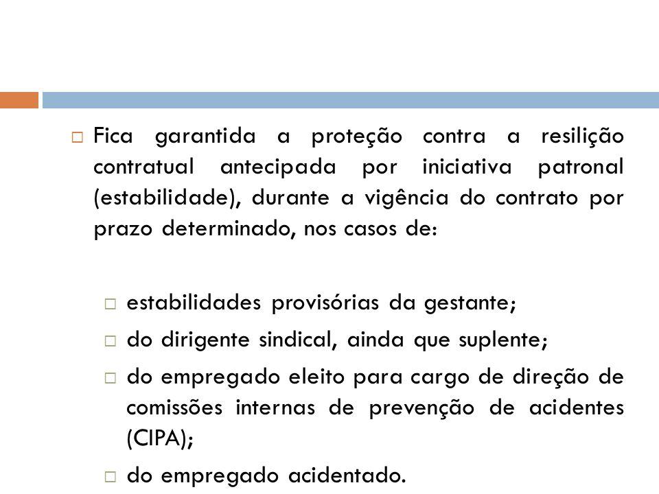 Fica garantida a proteção contra a resilição contratual antecipada por iniciativa patronal (estabilidade), durante a vigência do contrato por prazo determinado, nos casos de: