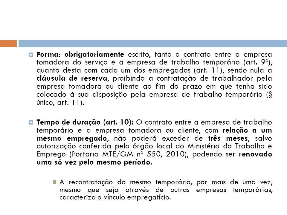 Forma: obrigatoriamente escrito, tanto o contrato entre a empresa tomadora do serviço e a empresa de trabalho temporário (art. 9º), quanto desta com cada um dos empregados (art. 11), sendo nula a cláusula de reserva, proibindo a contratação de trabalhador pela empresa tomadora ou cliente ao fim do prazo em que tenha sido colocado à sua disposição pela empresa de trabalho temporário (§ único, art. 11).