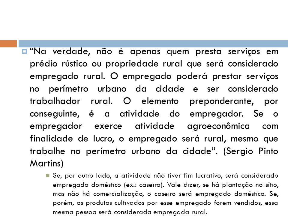 Na verdade, não é apenas quem presta serviços em prédio rústico ou propriedade rural que será considerado empregado rural. O empregado poderá prestar serviços no perímetro urbano da cidade e ser considerado trabalhador rural. O elemento preponderante, por conseguinte, é a atividade do empregador. Se o empregador exerce atividade agroeconômica com finalidade de lucro, o empregado será rural, mesmo que trabalhe no perímetro urbano da cidade . (Sergio Pinto Martins)