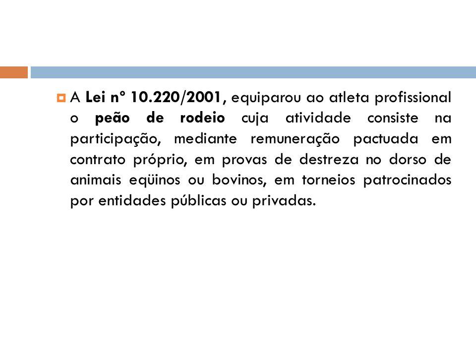 A Lei nº 10.220/2001, equiparou ao atleta profissional o peão de rodeio cuja atividade consiste na participação, mediante remuneração pactuada em contrato próprio, em provas de destreza no dorso de animais eqüinos ou bovinos, em torneios patrocinados por entidades públicas ou privadas.