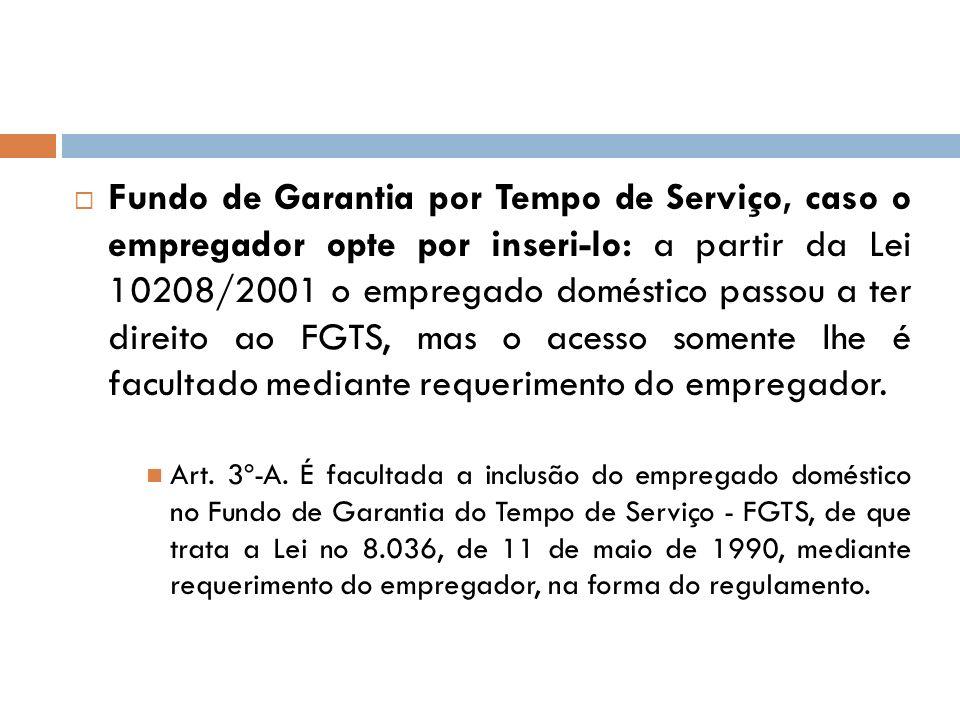Fundo de Garantia por Tempo de Serviço, caso o empregador opte por inseri-lo: a partir da Lei 10208/2001 o empregado doméstico passou a ter direito ao FGTS, mas o acesso somente lhe é facultado mediante requerimento do empregador.