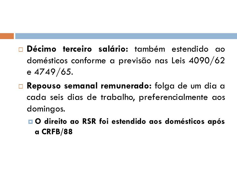 Décimo terceiro salário: também estendido ao domésticos conforme a previsão nas Leis 4090/62 e 4749/65.