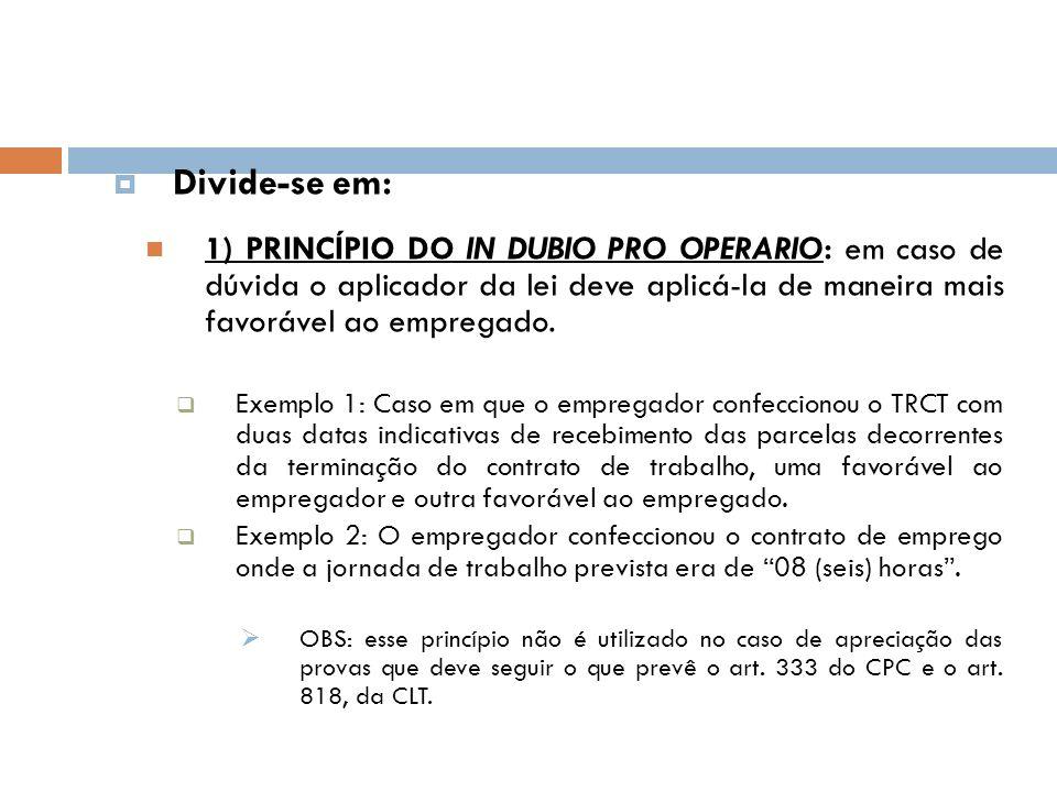 Divide-se em: 1) PRINCÍPIO DO IN DUBIO PRO OPERARIO: em caso de dúvida o aplicador da lei deve aplicá-la de maneira mais favorável ao empregado.