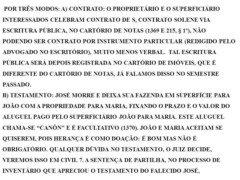 POR TRÊS MODOS: A) CONTRATO: O PROPRIETÁRIO E O SUPERFICIÁRIO INTERESSADOS CELEBRAM CONTRATO DE S, CONTRATO SOLENE VIA ESCRITURA PÚBLICA, NO CARTÓRIO DE NOTAS (1369 E 215, § 1º), NÃO PODENDO SER CONTRATO POR INSTRUMENTO PARTICULAR (REDIGIDO PELO ADVOGADO NO ESCRITÓRIO), MUITO MENOS VERBAL. TAL ESCRITURA PÚBLICA SERÁ DEPOIS REGISTRADA NO CARTÓRIO DE IMÓVEIS, QUE É DIFERENTE DO CARTÓRIO DE NOTAS, JÁ FALAMOS DISSO NO SEMESTRE PASSADO.