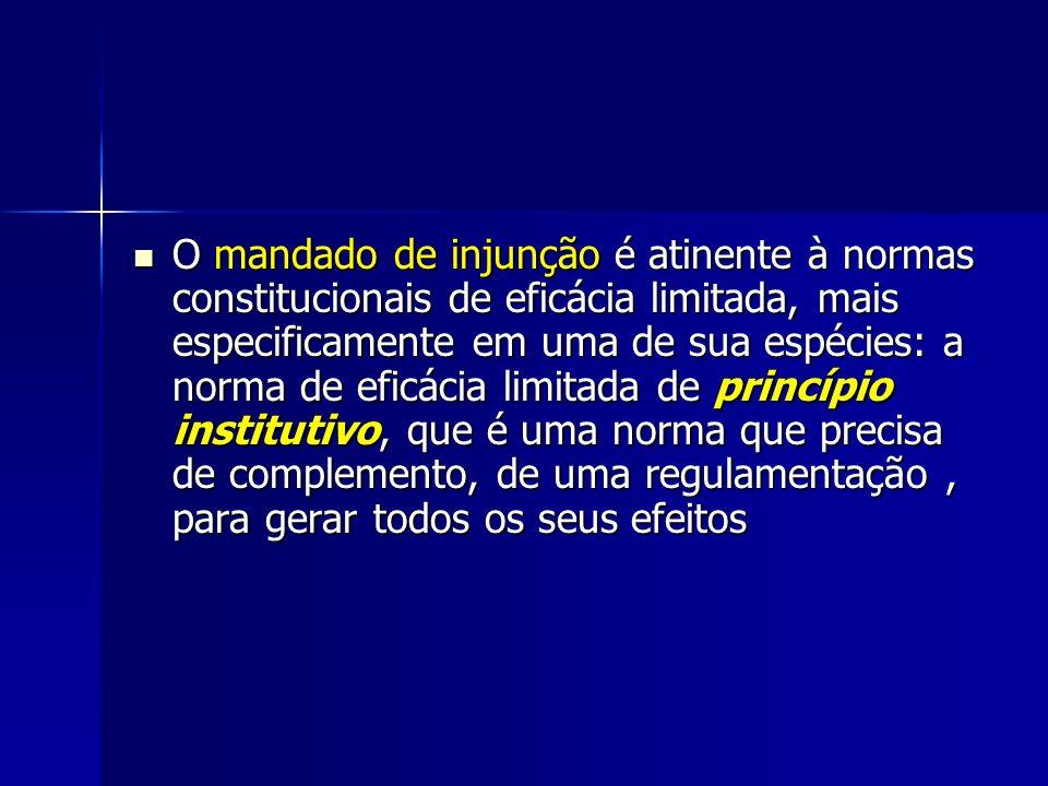 O mandado de injunção é atinente à normas constitucionais de eficácia limitada, mais especificamente em uma de sua espécies: a norma de eficácia limitada de princípio institutivo, que é uma norma que precisa de complemento, de uma regulamentação , para gerar todos os seus efeitos