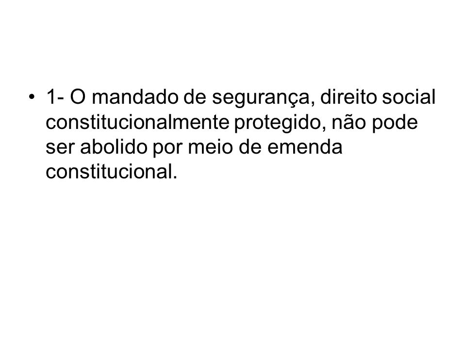 1- O mandado de segurança, direito social constitucionalmente protegido, não pode ser abolido por meio de emenda constitucional.