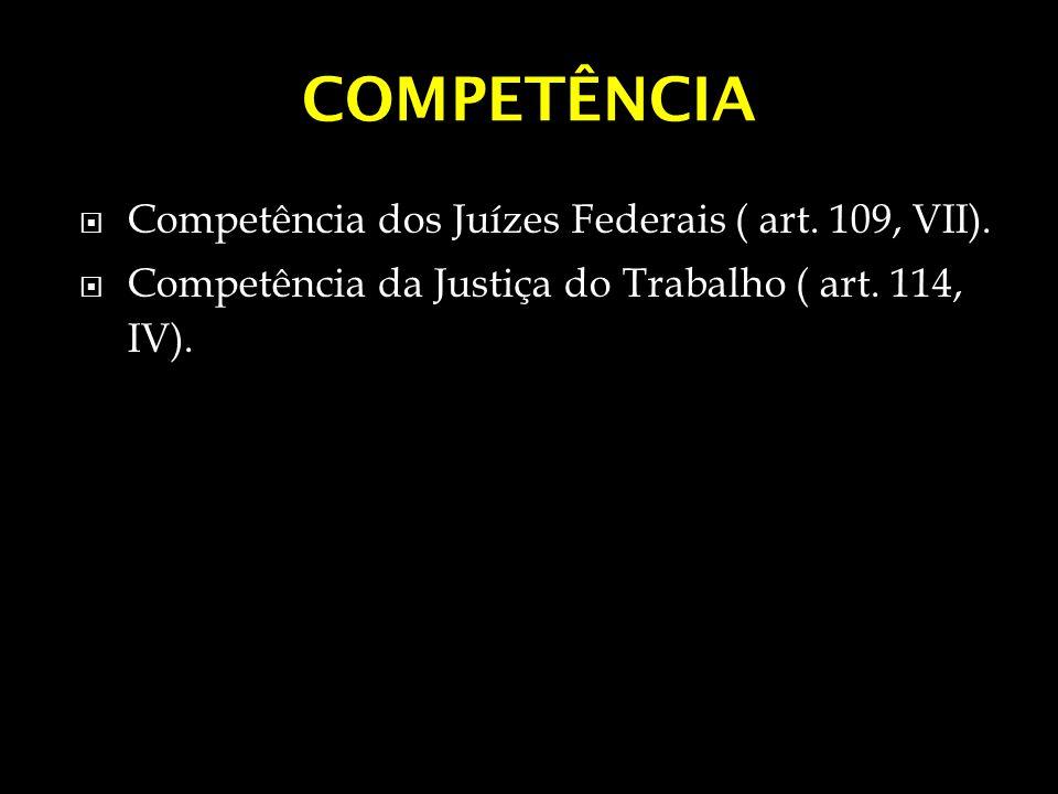 COMPETÊNCIA Competência dos Juízes Federais ( art. 109, VII).