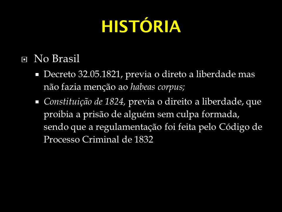 HISTÓRIA No Brasil. Decreto 32.05.1821, previa o direto a liberdade mas não fazia menção ao habeas corpus;