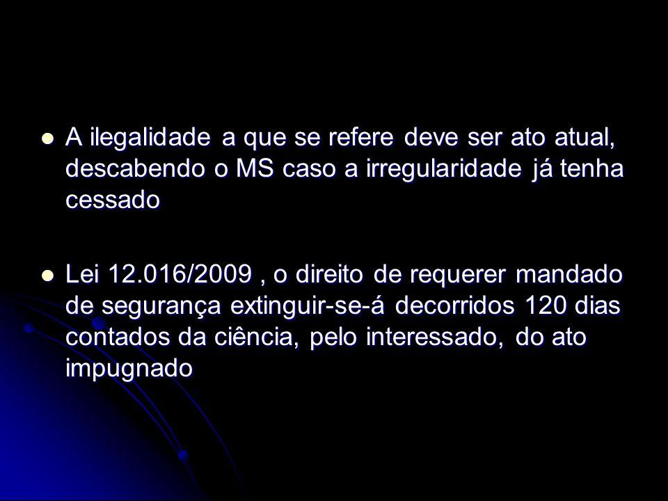 A ilegalidade a que se refere deve ser ato atual, descabendo o MS caso a irregularidade já tenha cessado