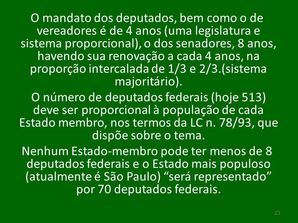 O mandato dos deputados, bem como o de vereadores é de 4 anos (uma legislatura e sistema proporcional), o dos senadores, 8 anos, havendo sua renovação a cada 4 anos, na proporção intercalada de 1/3 e 2/3.(sistema majoritário).