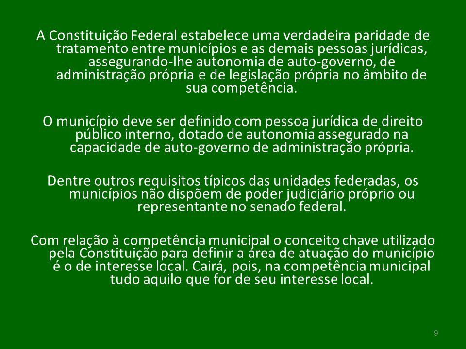 A Constituição Federal estabelece uma verdadeira paridade de tratamento entre municípios e as demais pessoas jurídicas, assegurando-lhe autonomia de auto-governo, de administração própria e de legislação própria no âmbito de sua competência.