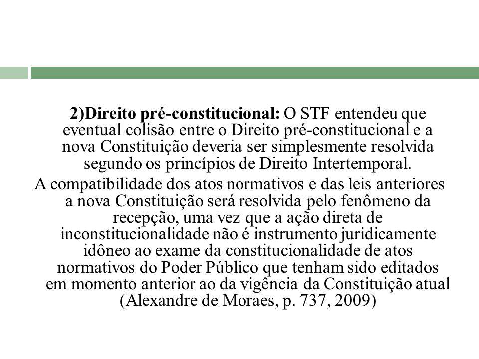2)Direito pré-constitucional: O STF entendeu que eventual colisão entre o Direito pré-constitucional e a nova Constituição deveria ser simplesmente resolvida segundo os princípios de Direito Intertemporal.