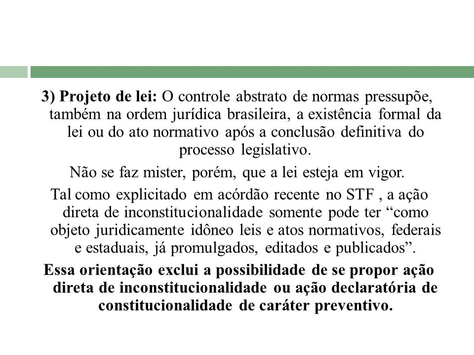 3) Projeto de lei: O controle abstrato de normas pressupõe, também na ordem jurídica brasileira, a existência formal da lei ou do ato normativo após a conclusão definitiva do processo legislativo.