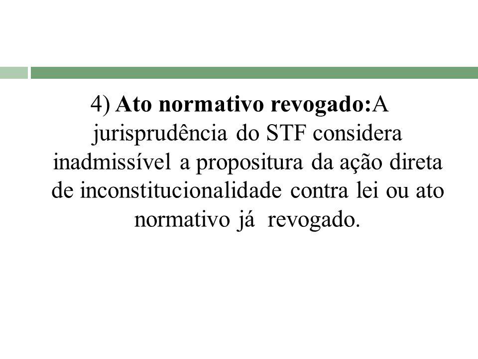 4) Ato normativo revogado:A jurisprudência do STF considera inadmissível a propositura da ação direta de inconstitucionalidade contra lei ou ato normativo já revogado.