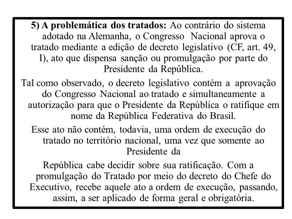 5) A problemática dos tratados: Ao contrário do sistema adotado na Alemanha, o Congresso Nacional aprova o tratado mediante a edição de decreto legislativo (CF, art.