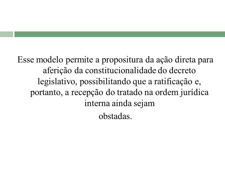 Esse modelo permite a propositura da ação direta para aferição da constitucionalidade do decreto legislativo, possibilitando que a ratificação e, portanto, a recepção do tratado na ordem jurídica interna ainda sejam obstadas.