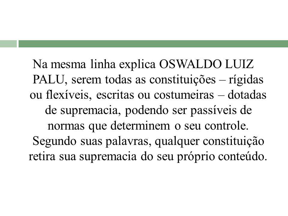 Na mesma linha explica OSWALDO LUIZ PALU, serem todas as constituições – rígidas ou flexíveis, escritas ou costumeiras – dotadas de supremacia, podendo ser passíveis de normas que determinem o seu controle.