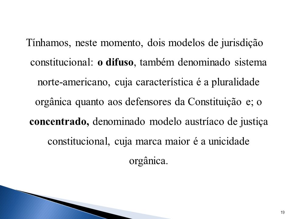 Tínhamos, neste momento, dois modelos de jurisdição constitucional: o difuso, também denominado sistema norte-americano, cuja característica é a pluralidade orgânica quanto aos defensores da Constituição e; o concentrado, denominado modelo austríaco de justiça constitucional, cuja marca maior é a unicidade orgânica.