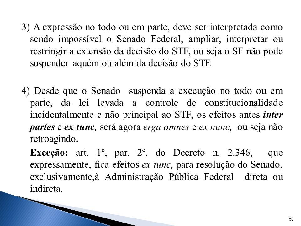 3) A expressão no todo ou em parte, deve ser interpretada como sendo impossível o Senado Federal, ampliar, interpretar ou restringir a extensão da decisão do STF, ou seja o SF não pode suspender aquém ou além da decisão do STF.