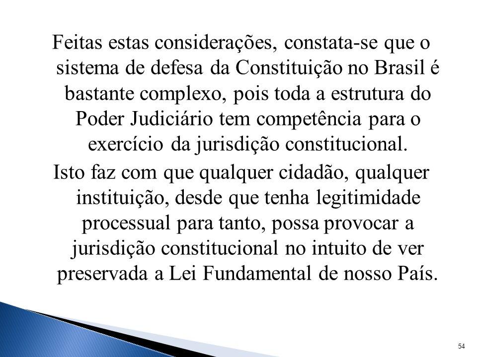 Feitas estas considerações, constata-se que o sistema de defesa da Constituição no Brasil é bastante complexo, pois toda a estrutura do Poder Judiciário tem competência para o exercício da jurisdição constitucional.
