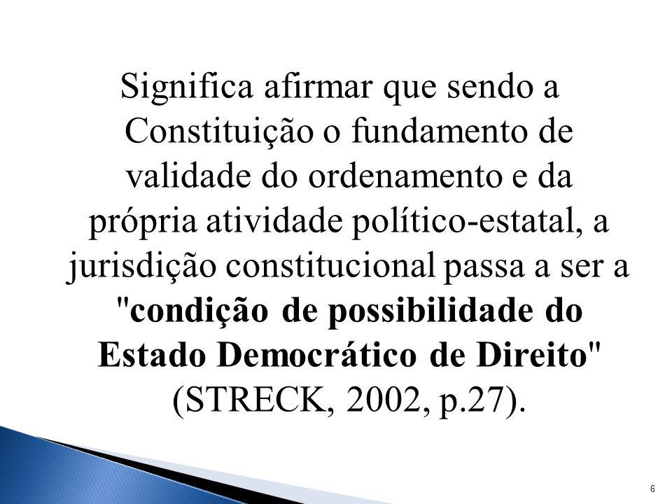 Significa afirmar que sendo a Constituição o fundamento de validade do ordenamento e da própria atividade político-estatal, a jurisdição constitucional passa a ser a condição de possibilidade do Estado Democrático de Direito (STRECK, 2002, p.27).