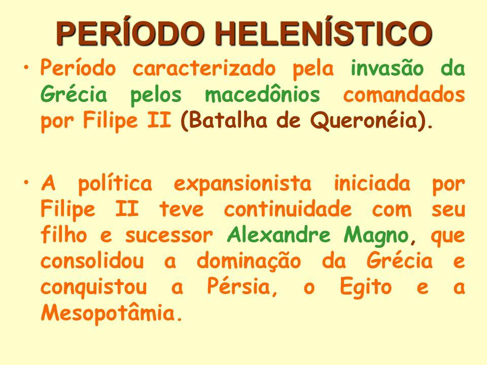 PERÍODO HELENÍSTICO Período caracterizado pela invasão da Grécia pelos macedônios comandados por Filipe II (Batalha de Queronéia).