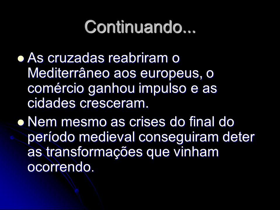 Continuando... As cruzadas reabriram o Mediterrâneo aos europeus, o comércio ganhou impulso e as cidades cresceram.