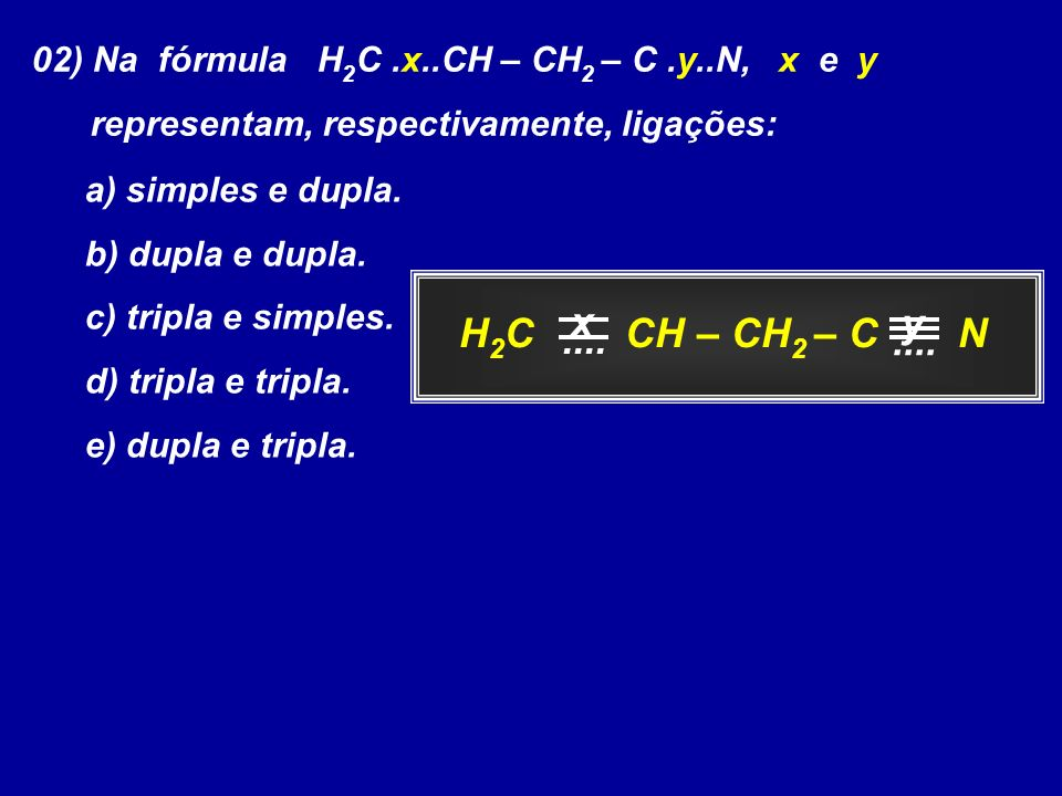 02) Na fórmula H2C .x..CH – CH2 – C .y..N, x e y