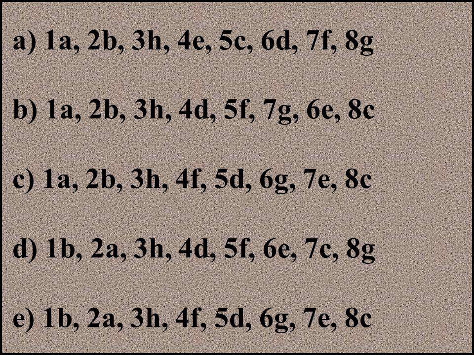 a) 1a, 2b, 3h, 4e, 5c, 6d, 7f, 8g b) 1a, 2b, 3h, 4d, 5f, 7g, 6e, 8c. c) 1a, 2b, 3h, 4f, 5d, 6g, 7e, 8c.