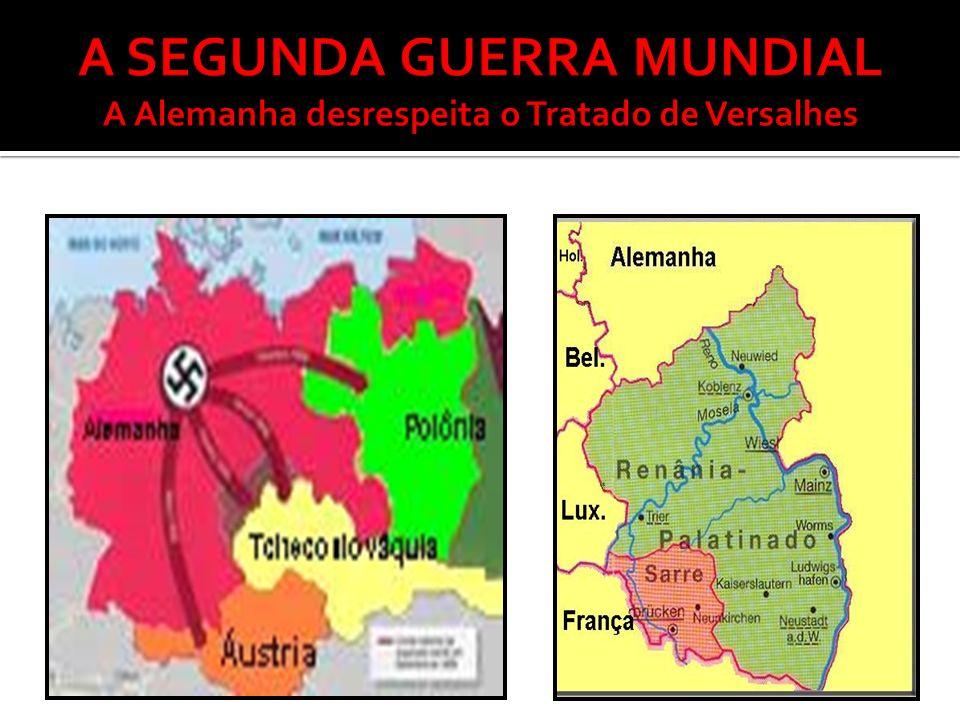 A SEGUNDA GUERRA MUNDIAL A Alemanha desrespeita o Tratado de Versalhes