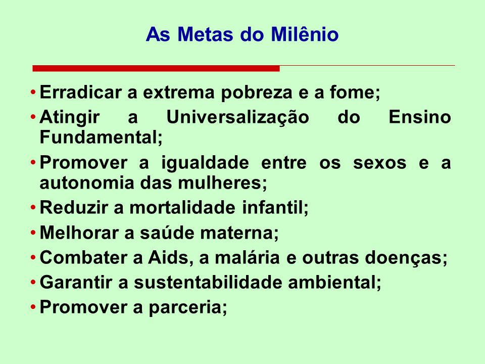 As Metas do Milênio Erradicar a extrema pobreza e a fome;