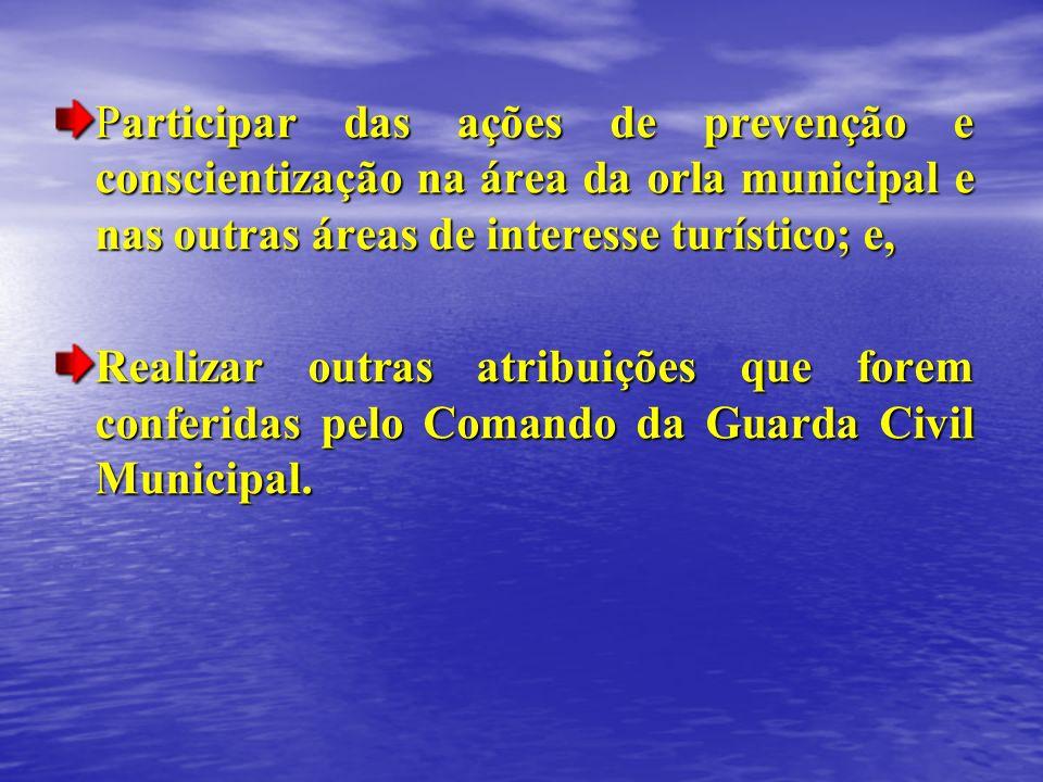 Participar das ações de prevenção e conscientização na área da orla municipal e nas outras áreas de interesse turístico; e,