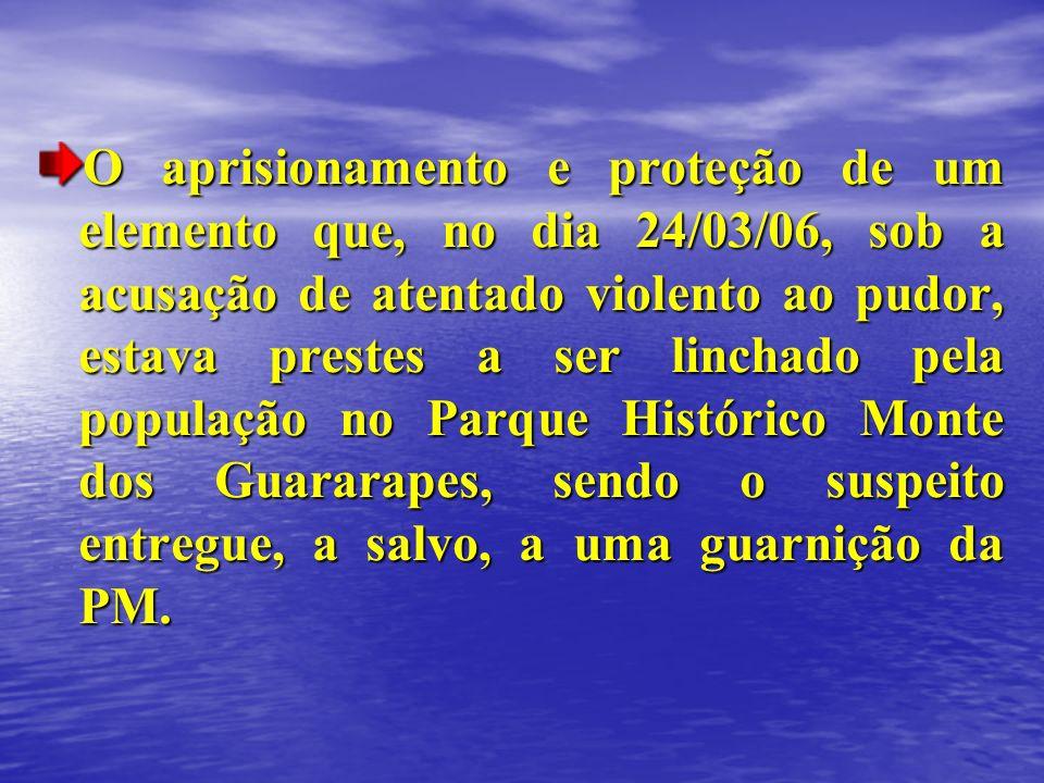 O aprisionamento e proteção de um elemento que, no dia 24/03/06, sob a acusação de atentado violento ao pudor, estava prestes a ser linchado pela população no Parque Histórico Monte dos Guararapes, sendo o suspeito entregue, a salvo, a uma guarnição da PM.