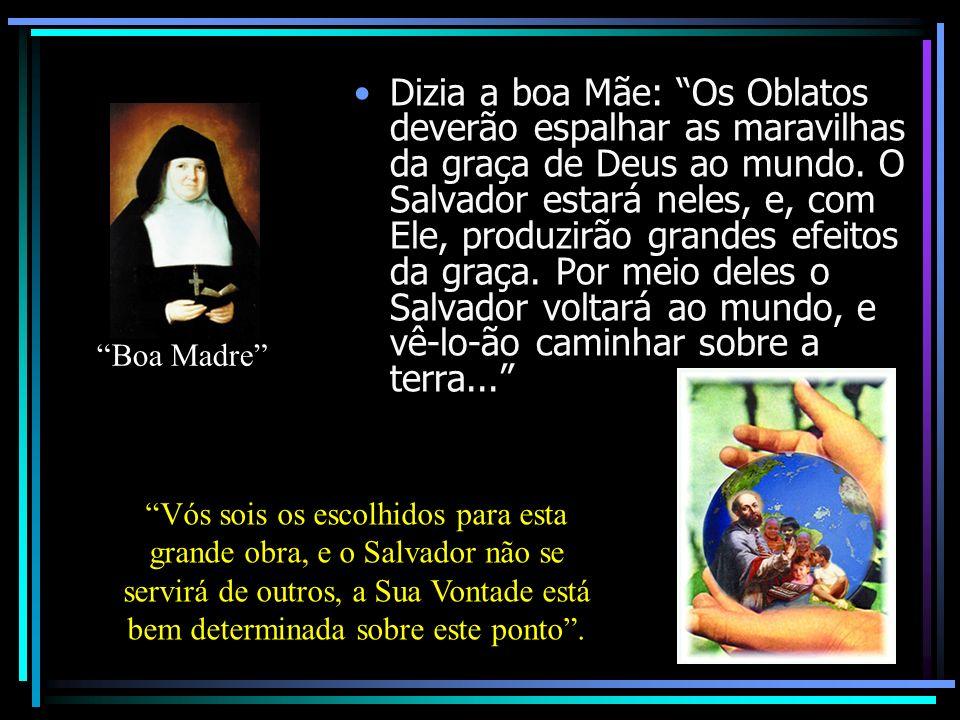 Dizia a boa Mãe: Os Oblatos deverão espalhar as maravilhas da graça de Deus ao mundo. O Salvador estará neles, e, com Ele, produzirão grandes efeitos da graça. Por meio deles o Salvador voltará ao mundo, e vê-lo-ão caminhar sobre a terra...