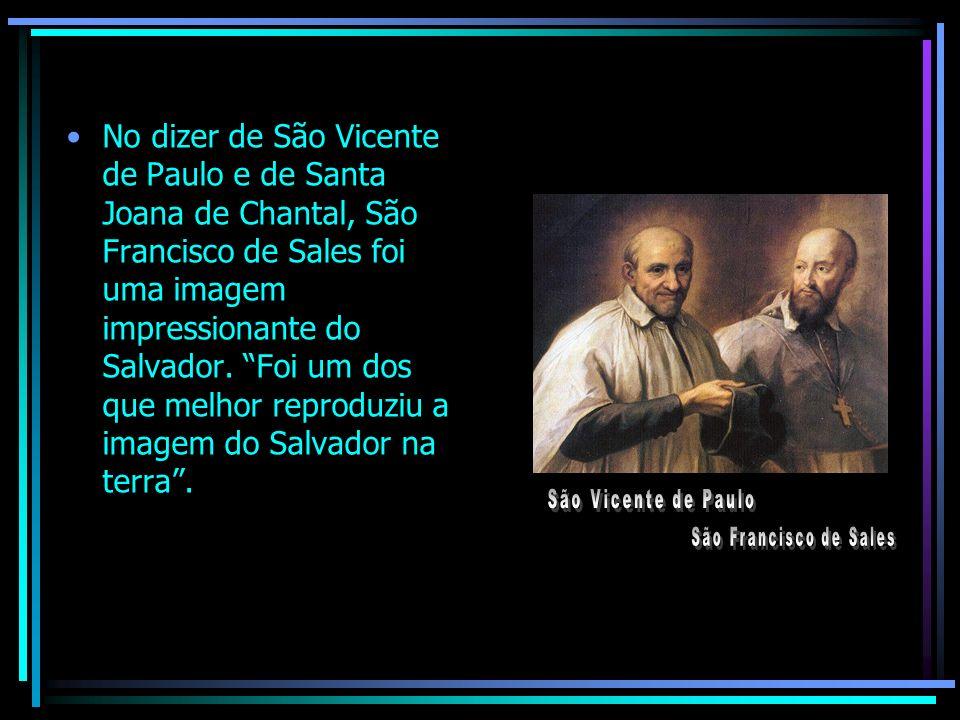 No dizer de São Vicente de Paulo e de Santa Joana de Chantal, São Francisco de Sales foi uma imagem impressionante do Salvador. Foi um dos que melhor reproduziu a imagem do Salvador na terra .