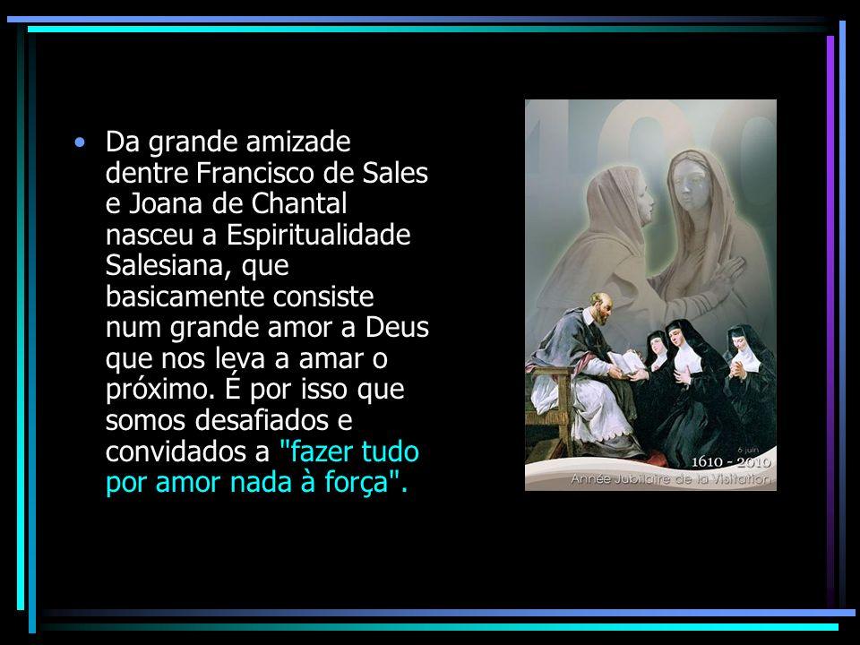 Da grande amizade dentre Francisco de Sales e Joana de Chantal nasceu a Espiritualidade Salesiana, que basicamente consiste num grande amor a Deus que nos leva a amar o próximo.